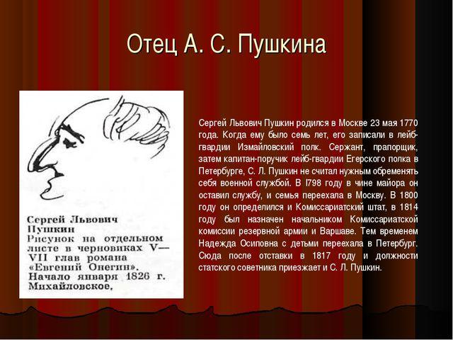Отец А. С. Пушкина Сергей Львович Пушкин родился в Москве 23 мая 1770 года. К...