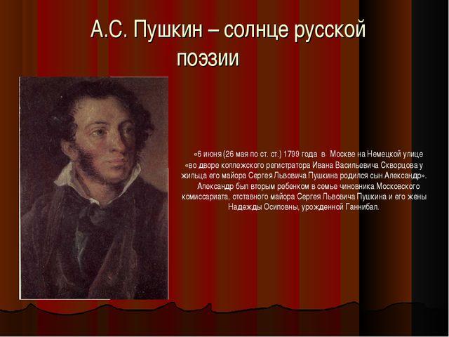 А.С. Пушкин – солнце русской поэзии «6 июня (26 мая по ст. ст.) 1799 года в М...