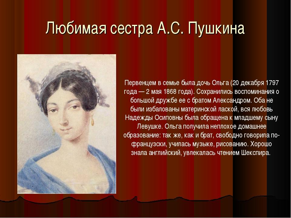 Любимая сестра А.С. Пушкина Первенцем в семье была дочь Ольга (20 декабря 179...