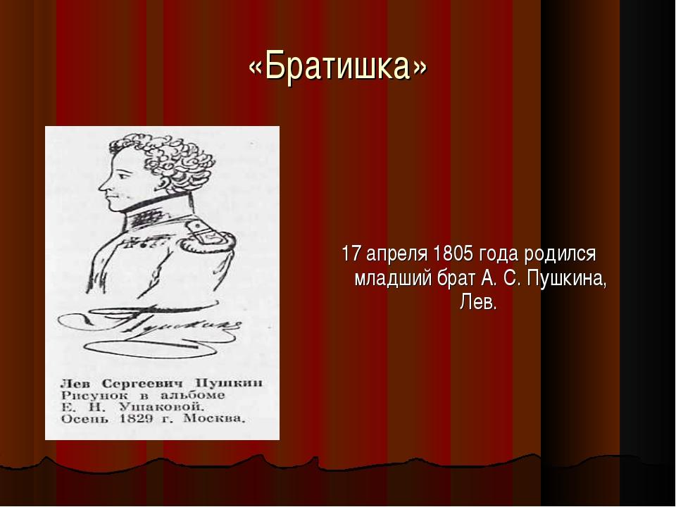 «Братишка» 17 апреля 1805 года родился младший брат А. С. Пушкина, Лев.