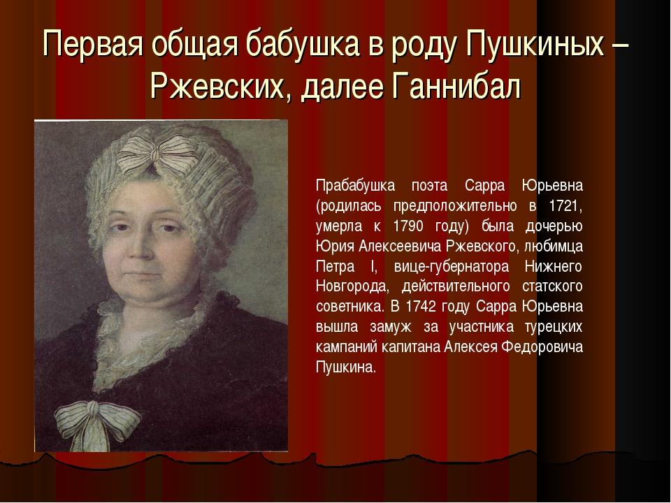 Первая общая бабушка в роду Пушкиных – Ржевских, далее Ганнибал Прабабушка по...