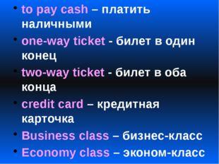 to pay cash – платить наличными one-way ticket - билет в один конец two-way t