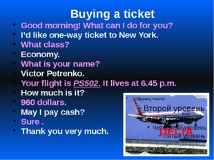 Buying a ticket Good morning! What can I do for you? I'd like one-way ticket