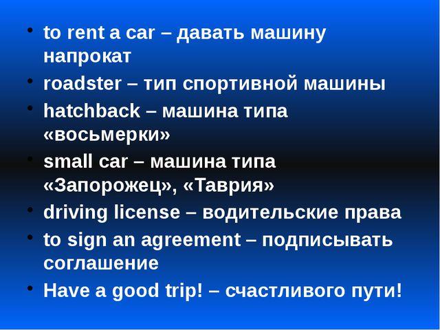 to rent a car – давать машину напрокат roadster – тип спортивной машины hatch...