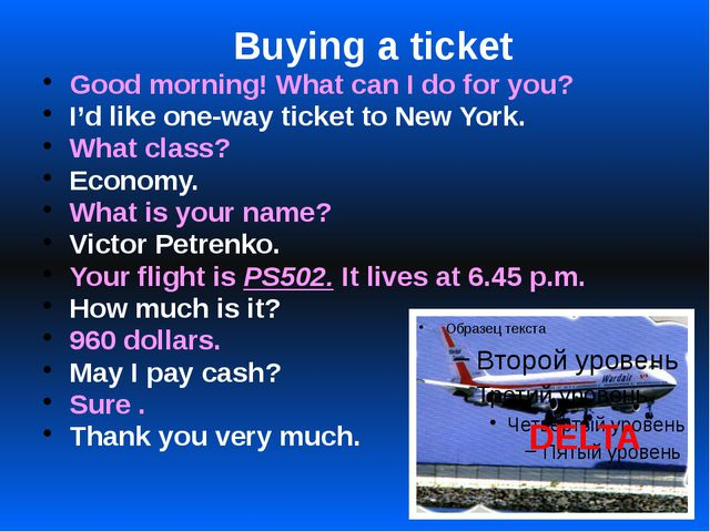 Buying a ticket Good morning! What can I do for you? I'd like one-way ticket...