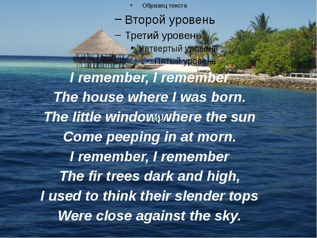 I remember, I remember The house where I was born. The little window where th...