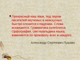 Прекрасный наш язык, под пером писателей неучёных и неискусных, быстро клони