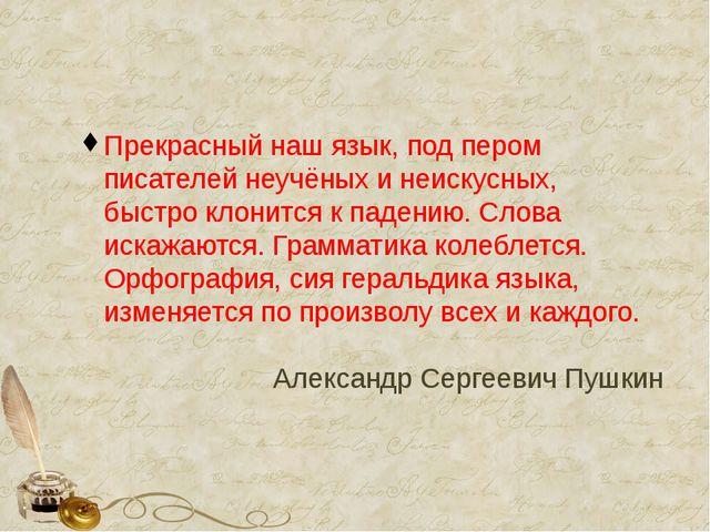Прекрасный наш язык, под пером писателей неучёных и неискусных, быстро клони...