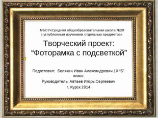"Творческий проект: ""Фоторамка с подсветкой"" Подготовил: Белякин Иван Александ"