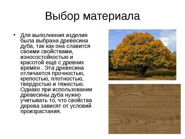 Выбор материала Для выполнения изделия была выбрана древесина дуба, так как о...