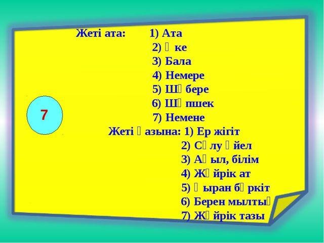 7 Жеті ата: 1) Ата  2) Әке  3) Бала  4) Немере  5) Шөбере 6) Шөпшек  7)...