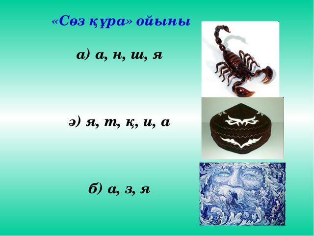 «Сөз құра» ойыны а) а, н, ш, я ә) я, т, қ, и, а б) а, з, я