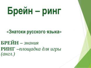 Брейн – ринг «Знатоки русского языка» БРЕЙН – знания РИНГ –площадка для игры