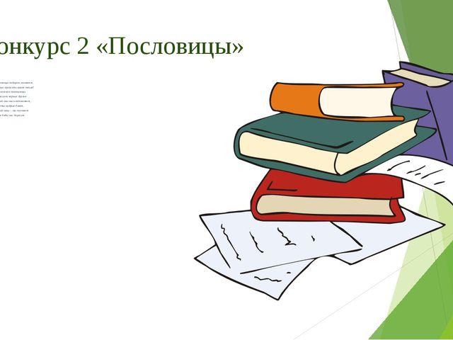 Конкурс 2 «Пословицы» Пословицы недаром молвятся, Без них прожить никак нельз...