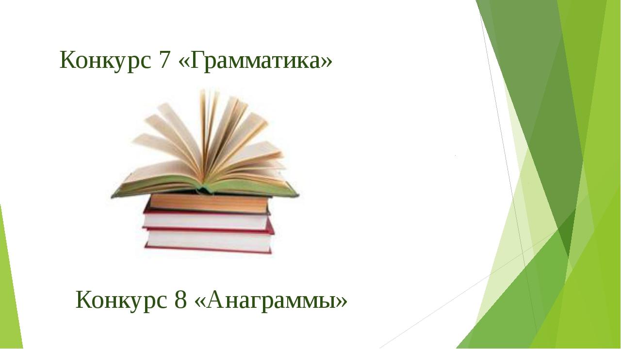 Конкурс 7 «Грамматика» Конкурс 8 «Анаграммы»