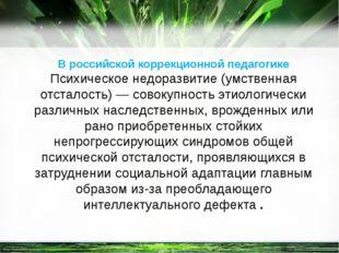 В российской коррекционной педагогике Психическое недоразвитие (умственная от