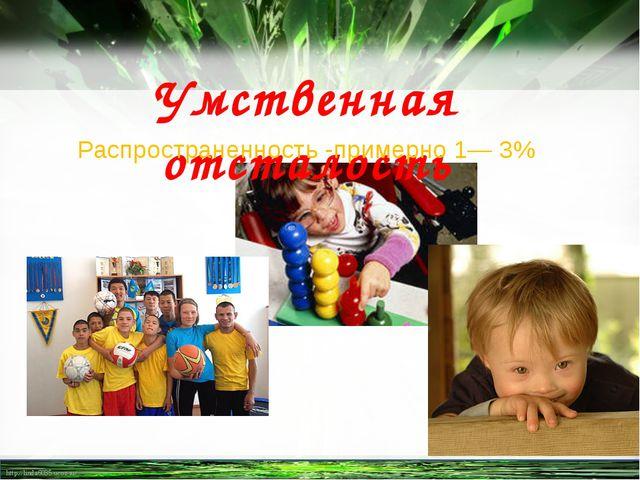 Распространенность -примерно 1— 3% Умственная отсталость http://linda6035.uco...