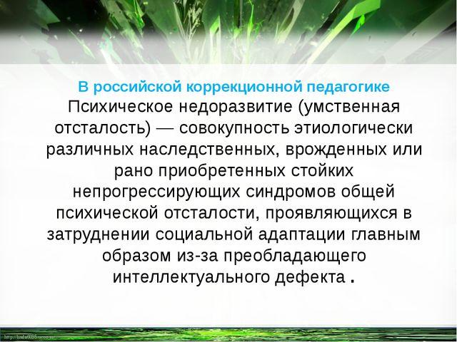 В российской коррекционной педагогике Психическое недоразвитие (умственная от...