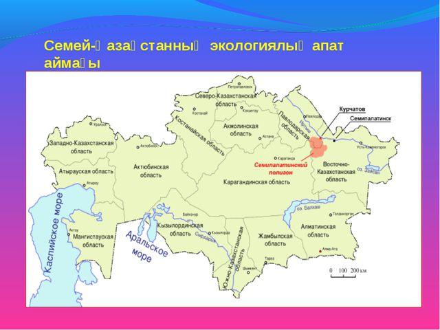 Семей-Қазақстанның экологиялық апат аймағы
