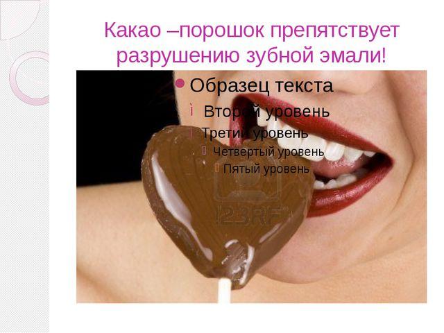Какао –порошок препятствует разрушению зубной эмали!