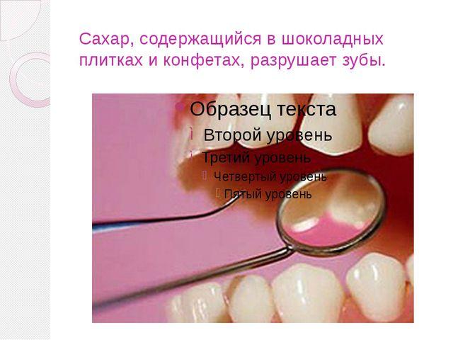 Сахар, содержащийся в шоколадных плитках и конфетах, разрушает зубы.