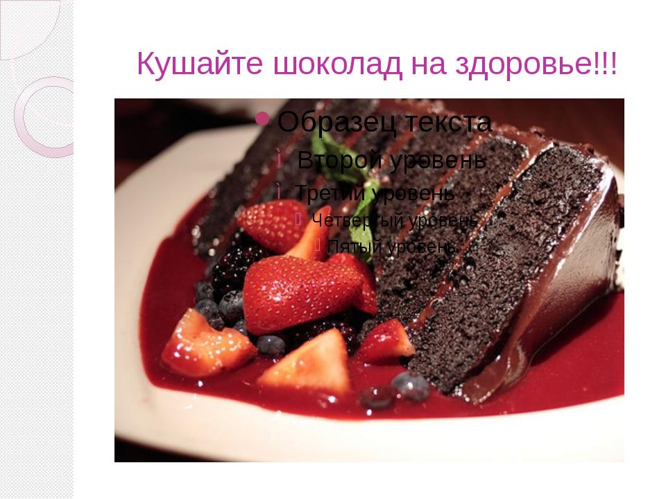 Кушайте шоколад на здоровье!!!