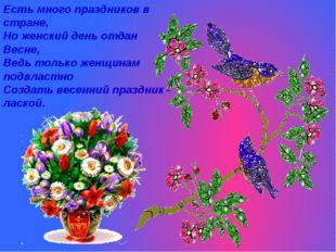 Есть много праздников в стране, Но женский день отдан Весне, Ведь только женщ