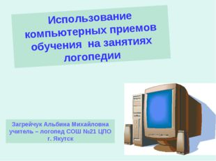 Использование компьютерных приемов обучения на занятиях логопедии Загрейчук А