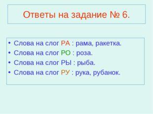 Ответы на задание № 6. Слова на слог РА : рама, ракетка. Слова на слог РО : р