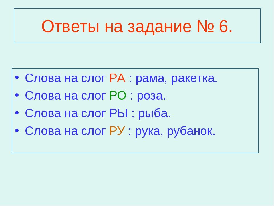 Ответы на задание № 6. Слова на слог РА : рама, ракетка. Слова на слог РО : р...