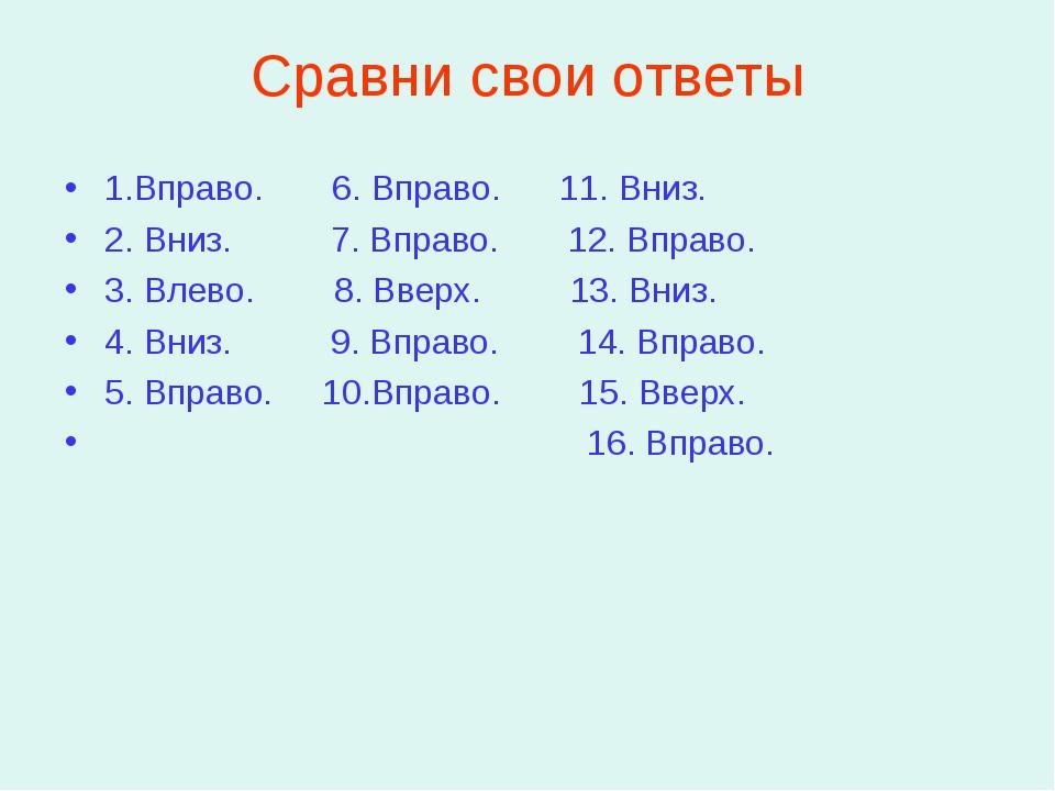 Сравни свои ответы 1.Вправо. 6. Вправо. 11. Вниз. 2. Вниз. 7. Вправо. 12. Впр...