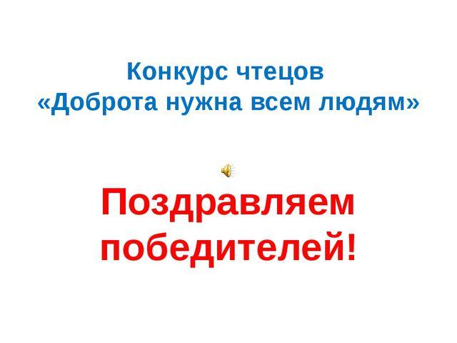 Конкурс чтецов «Доброта нужна всем людям» Поздравляем победителей!