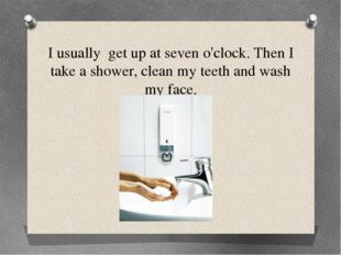 I usually get up at seven o'clock. Then I take a shower, clean my teeth and w