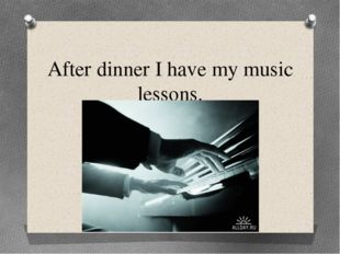After dinner I have my music lessons.