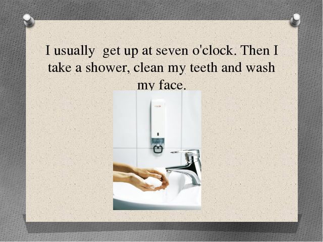 I usually get up at seven o'clock. Then I take a shower, clean my teeth and w...