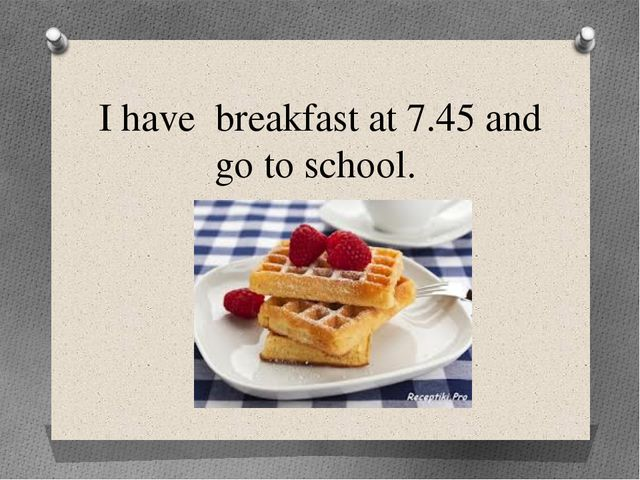 I have breakfast at 7.45 and go to school.