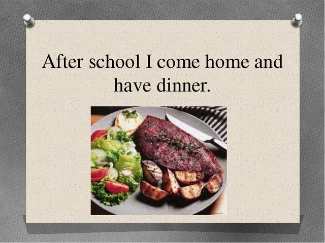 After school I come home and have dinner.