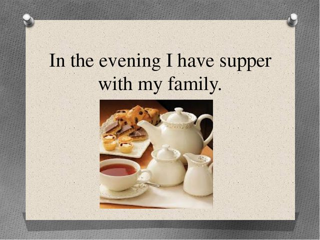 In the evening I have supper with my family.