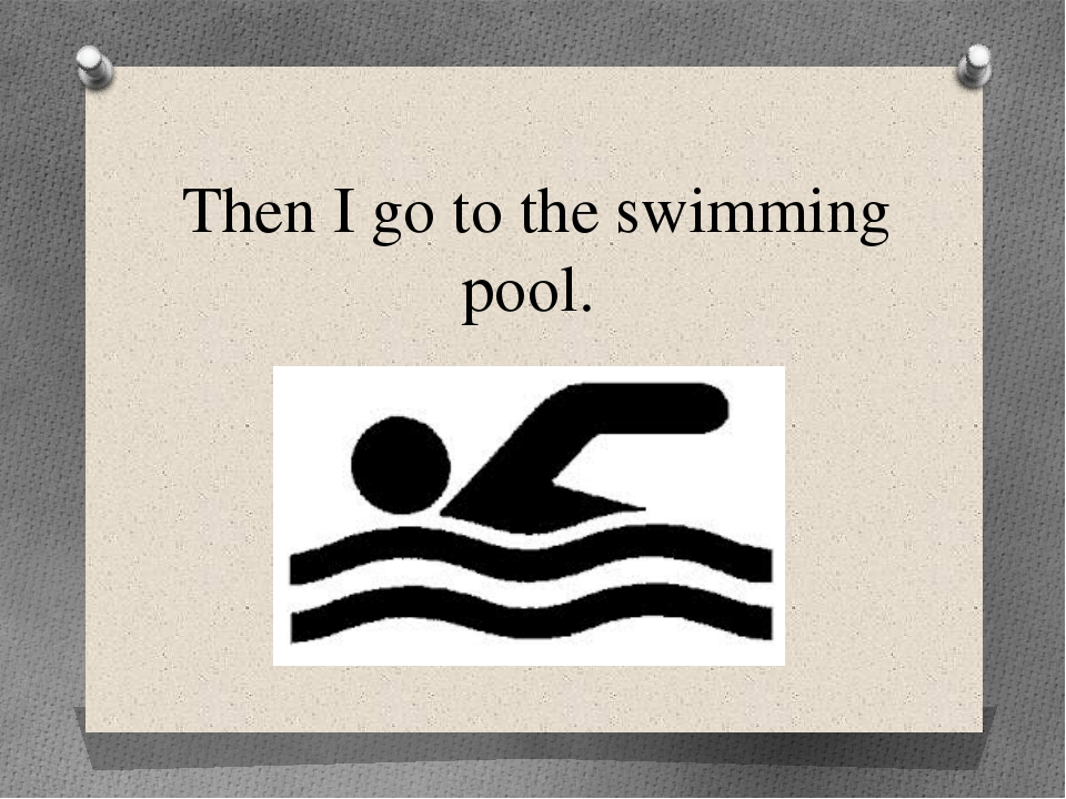 Then I go to the swimming pool.