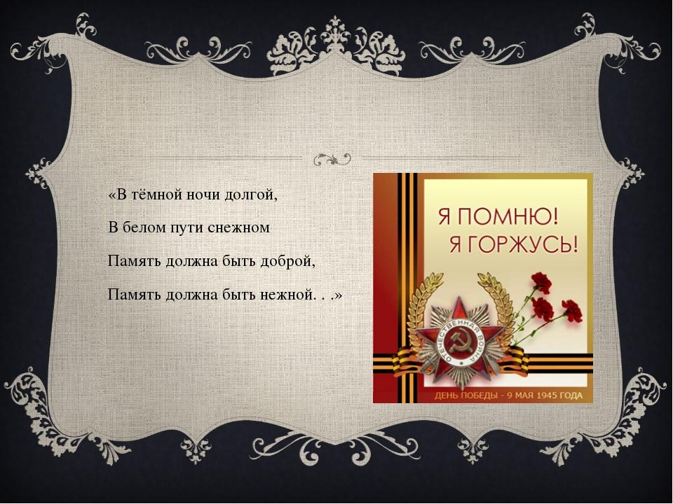 «В тёмной ночи долгой, В белом пути снежном Память должна быть доброй, Памят...