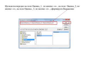 Щелкая поочередно на поле Оценка_1, по кнопке «+» , на поле Оценка_2, по кноп