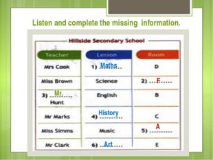 Listen and complete the missing information. Maths F Mr. History A Art