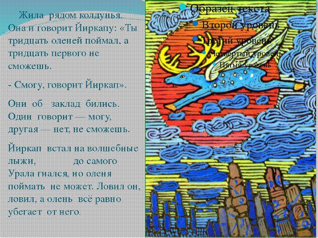 Жила рядом колдунья. Она и говорит Йиркапу: «Ты тридцать оленей поймал, а тр...