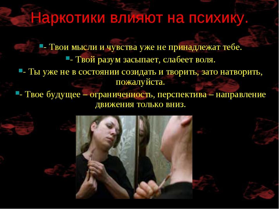 Наркотики влияют на психику. - Твои мысли и чувства уже не принадлежат тебе....