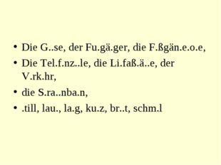Die G..se, der Fu.gä.ger, die F.ßgän.e.o.e, Die Tel.f.nz..le, die Li.faß.ä..e