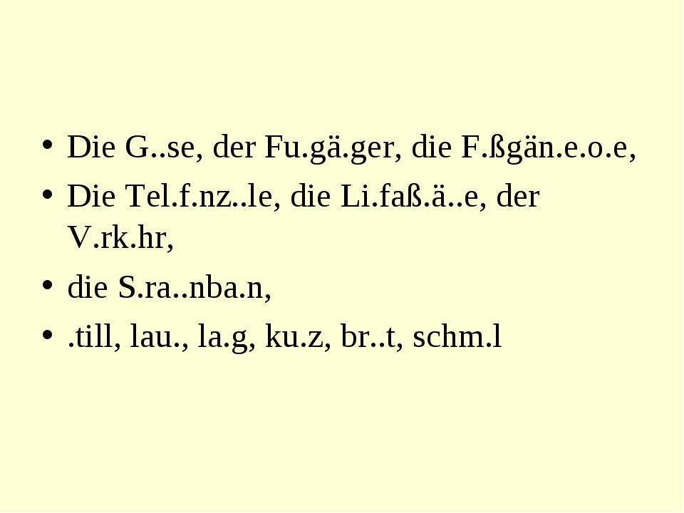 Die G..se, der Fu.gä.ger, die F.ßgän.e.o.e, Die Tel.f.nz..le, die Li.faß.ä..e...