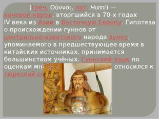 Гу́нны (греч.Ούννοι,лат.Hunni) —кочевой народ, вторгшийся в 70-х годах I