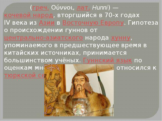 Гу́нны (греч.Ούννοι,лат.Hunni) —кочевой народ, вторгшийся в 70-х годах I...