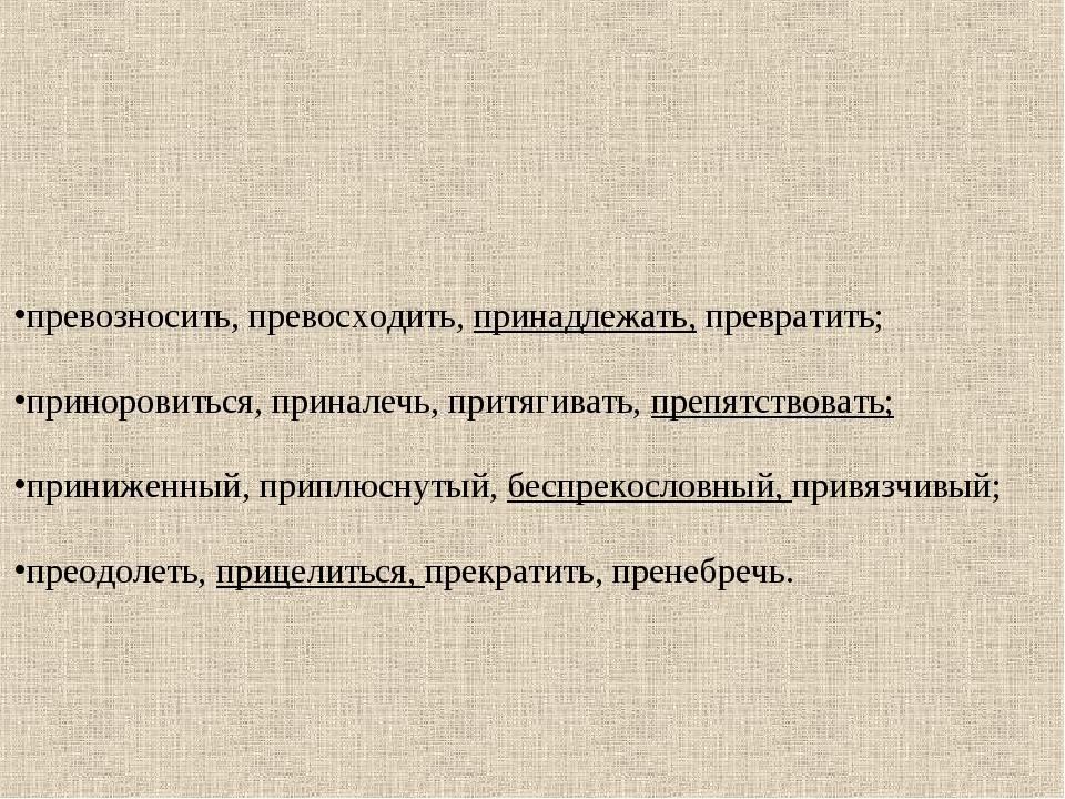 превозносить, превосходить, принадлежать, превратить; приноровиться, приналеч...