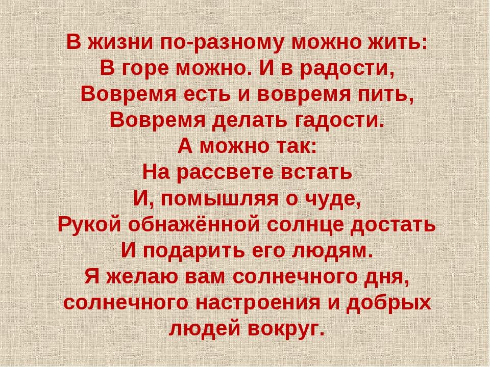 В жизни по-разному можно жить: В горе можно. И в радости, Вовремя есть и вовр...